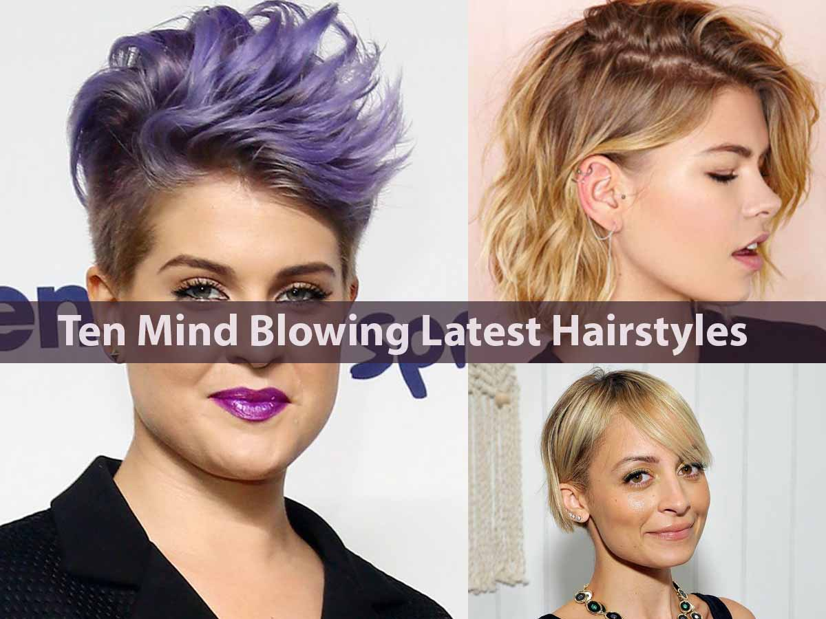 Ten Mind Blowing Latest Hairstyles